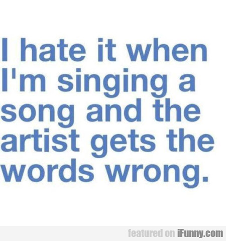 I Hate It When I'm Singing A Song And The Artist..