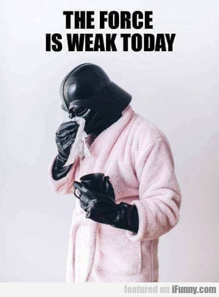 The force is weak today