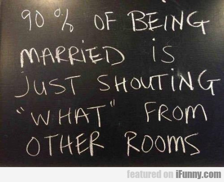 90% Of Being Married Is Just Shouting ' What '...