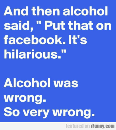 And then alcohol said - Put that on facebook...