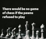 There Would Be No Game Of Chess If The Pawns...