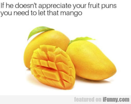 If He Doesn't Appreciate Your Fruit Puns You...