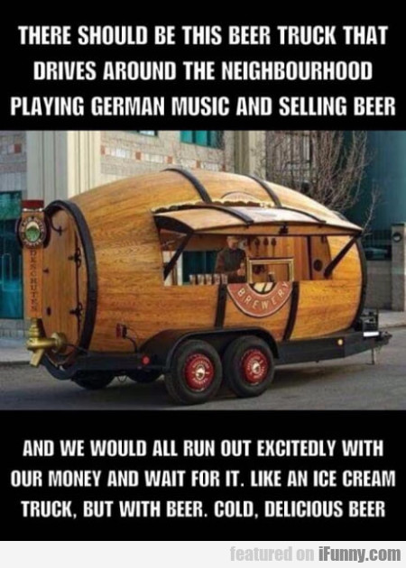 There should be this beer truck that drives...