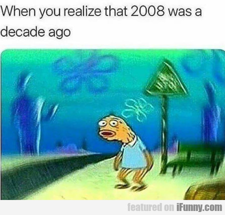 When you realize that 2008 was a decade ago