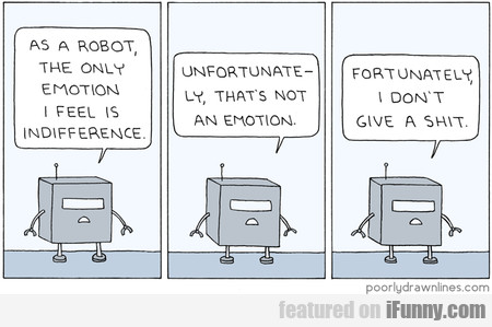 As A Robot The Only Emotion I Feel Is Indifference