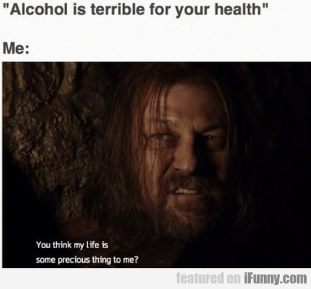 Alcohol Is Terrible For Your Health - Me: