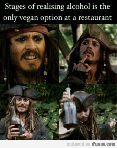 Stages Of Realising Alcohol Is The Only Vegan...