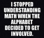 I Stopped Understanding Math When The Alphabet...