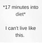 17 Minutes Into Diet - I Can't Live Like This
