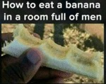 How To Eat A Banana In A Room Full Of Men