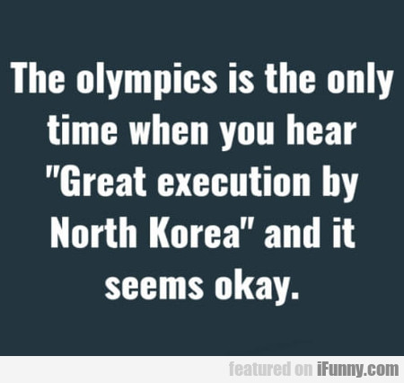 The olympics is the only time when you hear...
