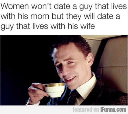 Women won't date a guy that lives with his mom...