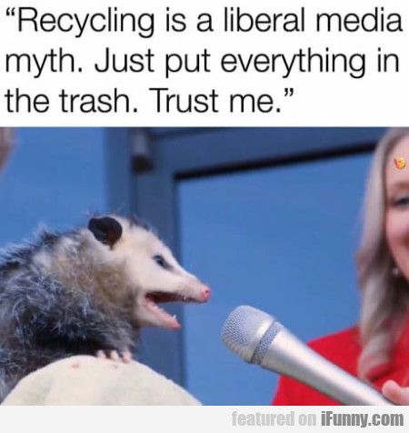 Recycling Is A Liberal Media Myth. Just Put...