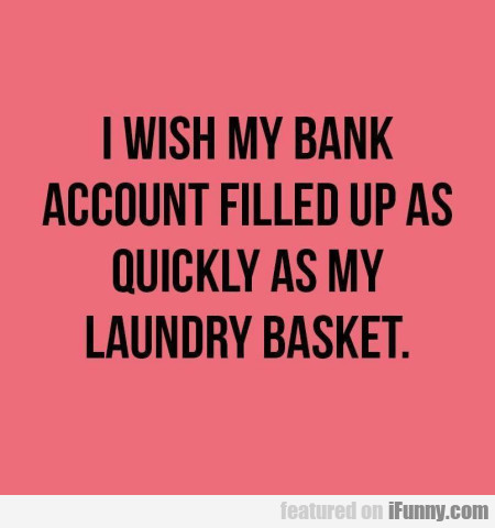 I Wish My Bank Account Filled Up As Quickly...