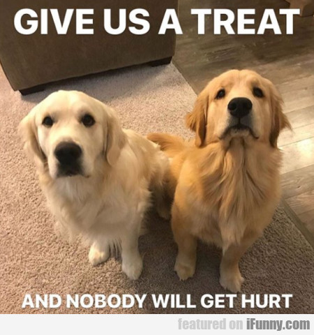 Give Us A Treat And Nobody Will Get Hurt