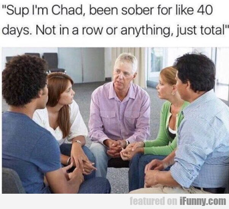 Sup I'm Chad, Been Sober For Like 40 Days. Not...