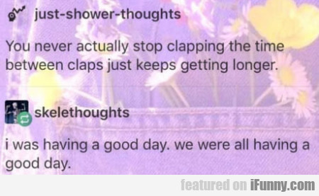 You Never Actually Stop Clapping The Time...