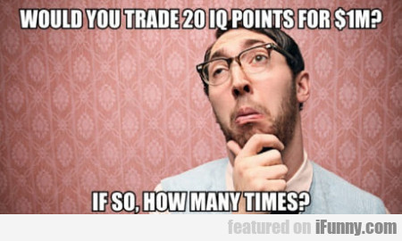 Would You Trade 20 Iq Points For $1m?