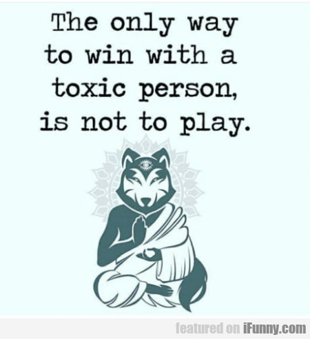 The Only Way To Win With A Toxic Person Is Not...