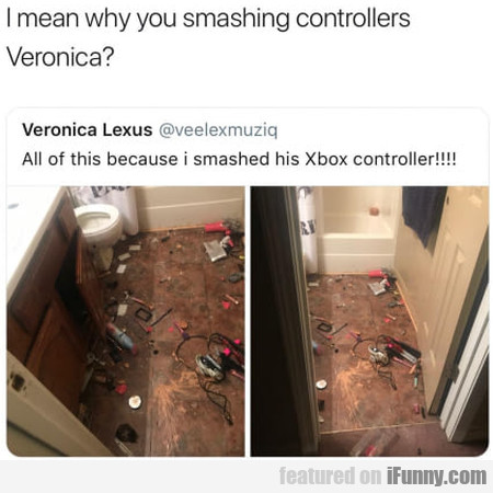I Mean Why You Smashing Controllers Veronica
