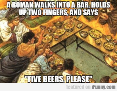 A Roman Walks Into A Bar, Holds Up Two Fingers...
