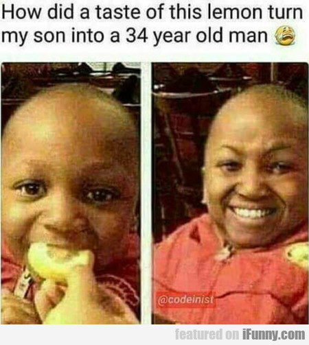 How Did A Taste Of This Lemon Turn My Son Into A..