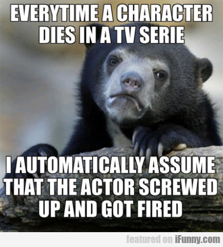 Everytime A Character Dies In A Tv Serie I...