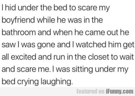 I Hid Under The Bed To Scare My Boyfriend While...