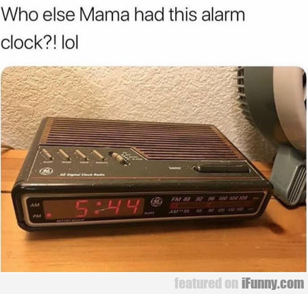 Who else Mama had this alarm clock...