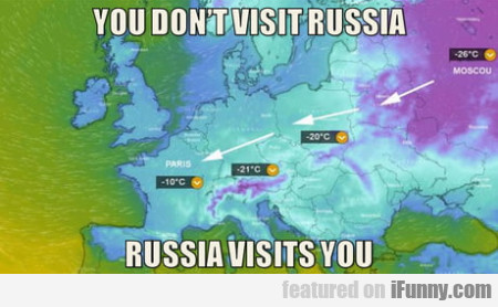 You Don't Visit Russia - Russia Visits You...
