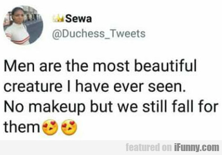 Men Are The Most Beautiful Creature I Have Ever...