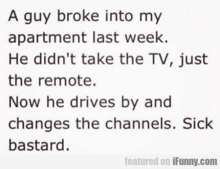 A guy broke into my apartment last week...