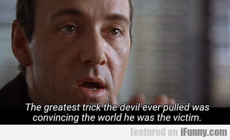 The Greatest Trick The Devil Has Ever Pulled Was..