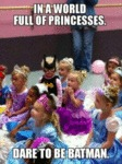 In A World Full Of Princesses. Dare To Be Batman