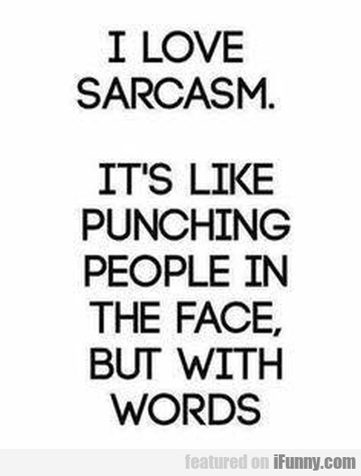 I Love Sarcasm. It's Like Punching People In The..
