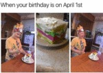 When Your Birthday Is On April 1st...