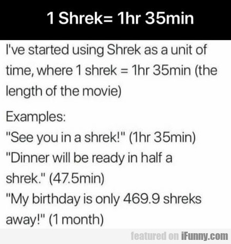 I've Started Using Shrek As A Unit Of Time...