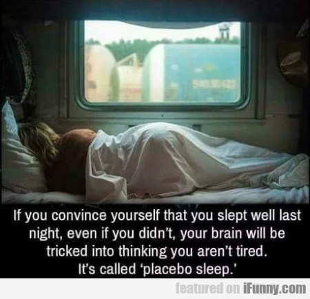 If You Convince Yourself That You Slept Well...