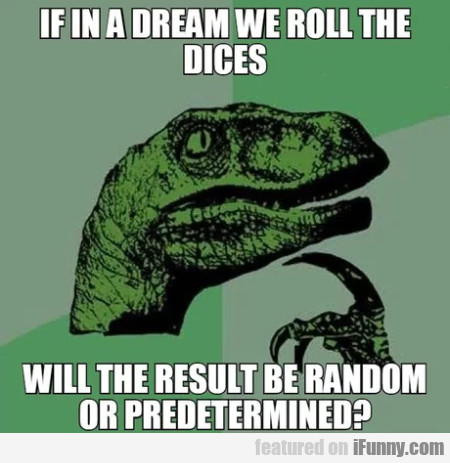 If in a dream we roll the dices, will the result..