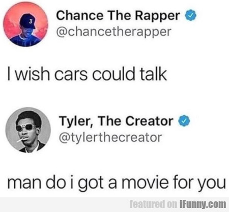 I wish cars could talk - Man do I got a movie...