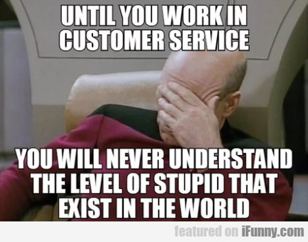 Until You Work In Customer Service You Will...