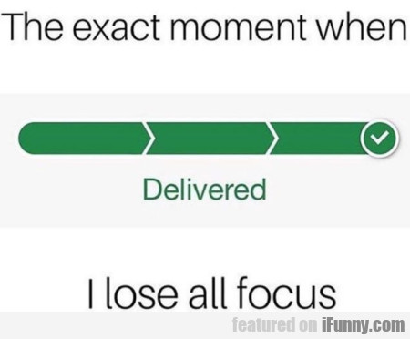The Exact Moment When I Lose All Focus