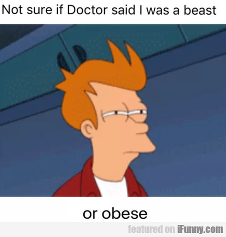 Not Sure If Doctor Said I Was A Beast Or Obese