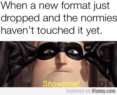 When a new format just dropped and the normies...