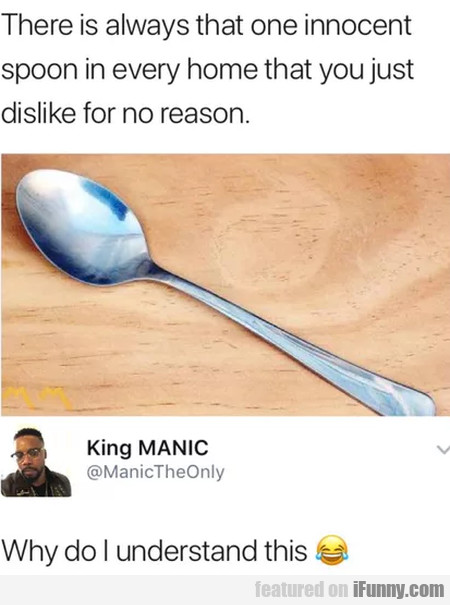 There Is Always That One Innocent Spoon In Every..