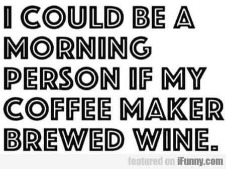 I Could Be A Morning Person If My Coffee Maker...