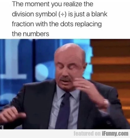 The Moment You Realize The Division Symbol Is...