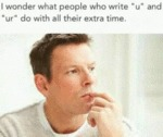 I Wonder What People Who Write U And Ur...