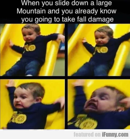 When You Slide Down A Large Mountain And You...