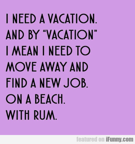 I Need A Vacation. And By Vacation I Mean I...
